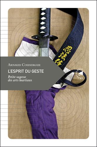 L'esprit du geste, Petite sagesse des arts martiaux par Arnaud Cousergue